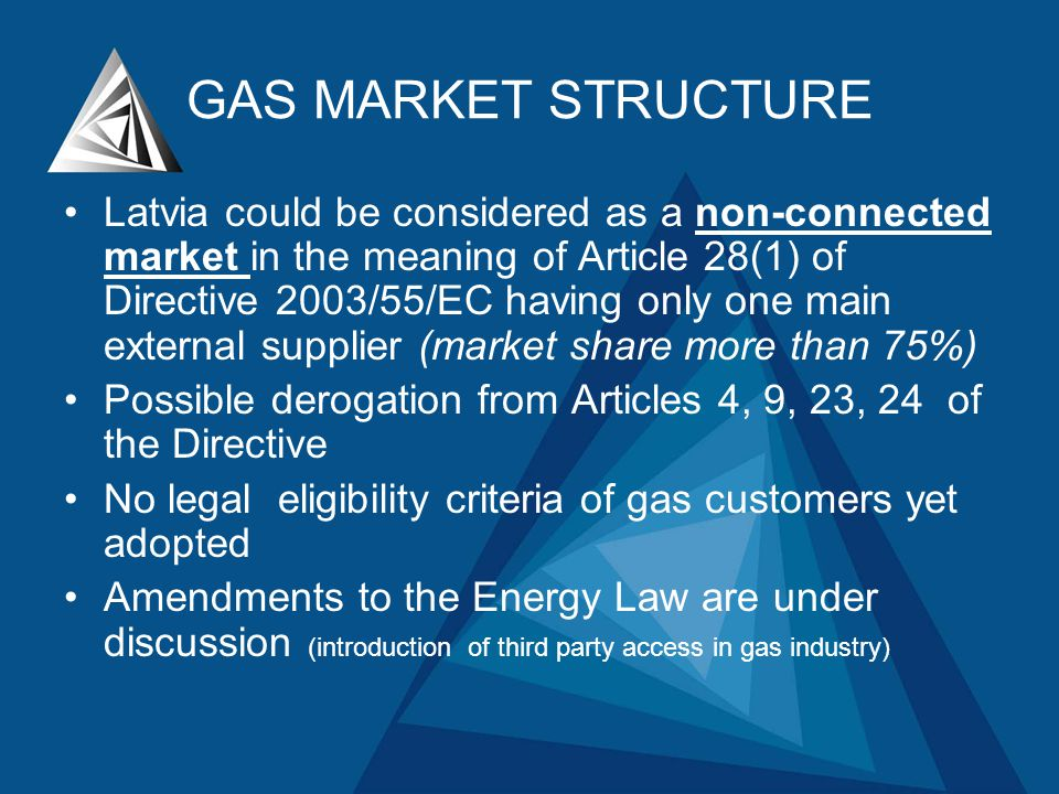 GAS MARKET STRUCTURE Latvia could be considered as a non-connected market in the meaning of Article 28(1) of Directive 2003/55/EC having only one main external supplier (market share more than 75%) Possible derogation from Articles 4, 9, 23, 24 of the Directive No legal eligibility criteria of gas customers yet adopted Amendments to the Energy Law are under discussion (introduction of third party access in gas industry)