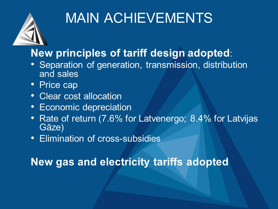 MAIN ACHIEVEMENTS New principles of tariff design adopted : Separation of generation, transmission, distribution and sales Price cap Clear cost allocation Economic depreciation Rate of return (7.6% for Latvenergo; 8.4% for Latvijas Gāze) Elimination of cross-subsidies New gas and electricity tariffs adopted