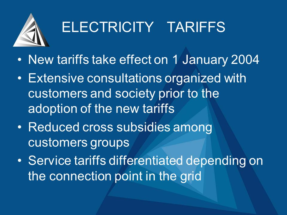 ELECTRICITY TARIFFS New tariffs take effect on 1 January 2004 Extensive consultations organized with customers and society prior to the adoption of the new tariffs Reduced cross subsidies among customers groups Service tariffs differentiated depending on the connection point in the grid