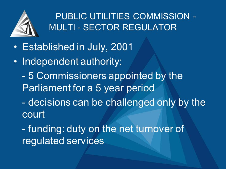 PUBLIC UTILITIES COMMISSION - MULTI - SECTOR REGULATOR Established in July, 2001 Independent authority: - 5 Commissioners appointed by the Parliament for a 5 year period - decisions can be challenged only by the court - funding: duty on the net turnover of regulated services