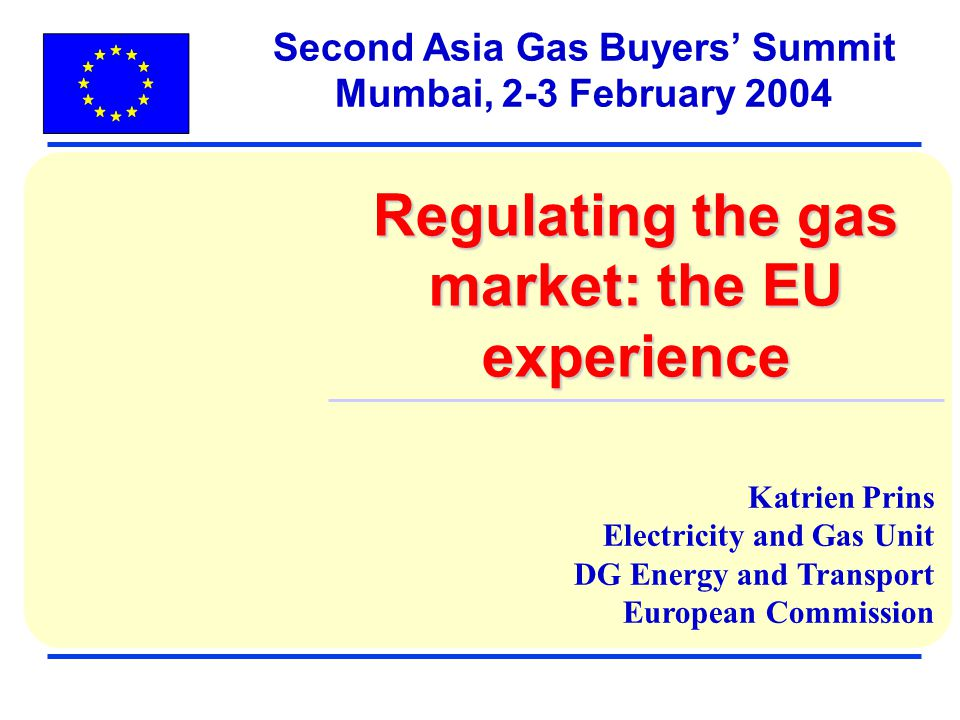 Katrien Prins Electricity and Gas Unit DG Energy and Transport European Commission Second Asia Gas Buyers Summit Mumbai, 2-3 February 2004 Regulating