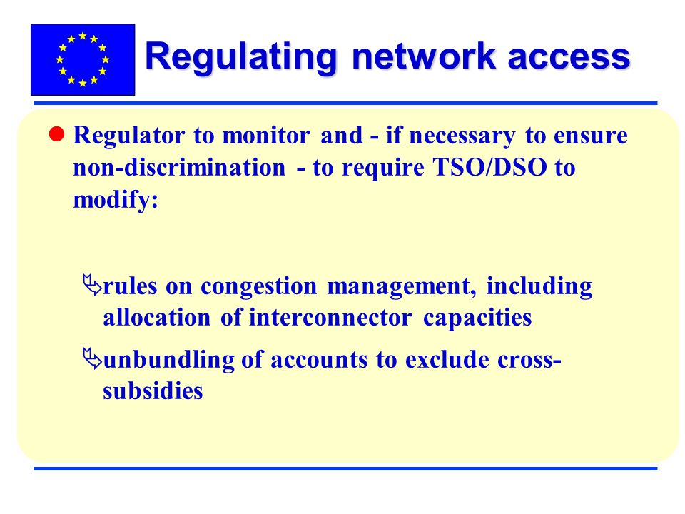 Regulator to monitor and - if necessary to ensure non-discrimination - to require TSO/DSO to modify: rules on congestion management, including allocation of interconnector capacities unbundling of accounts to exclude cross- subsidies