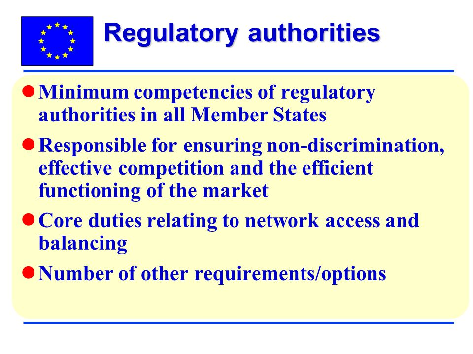 Minimum competencies of regulatory authorities in all Member States Responsible for ensuring non-discrimination, effective competition and the efficient functioning of the market Core duties relating to network access and balancing Number of other requirements/options Regulatory authorities