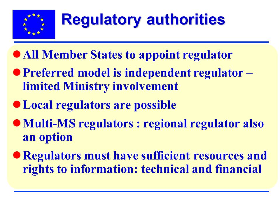 All Member States to appoint regulator Preferred model is independent regulator – limited Ministry involvement Local regulators are possible Multi-MS regulators : regional regulator also an option Regulators must have sufficient resources and rights to information: technical and financial Regulatory authorities
