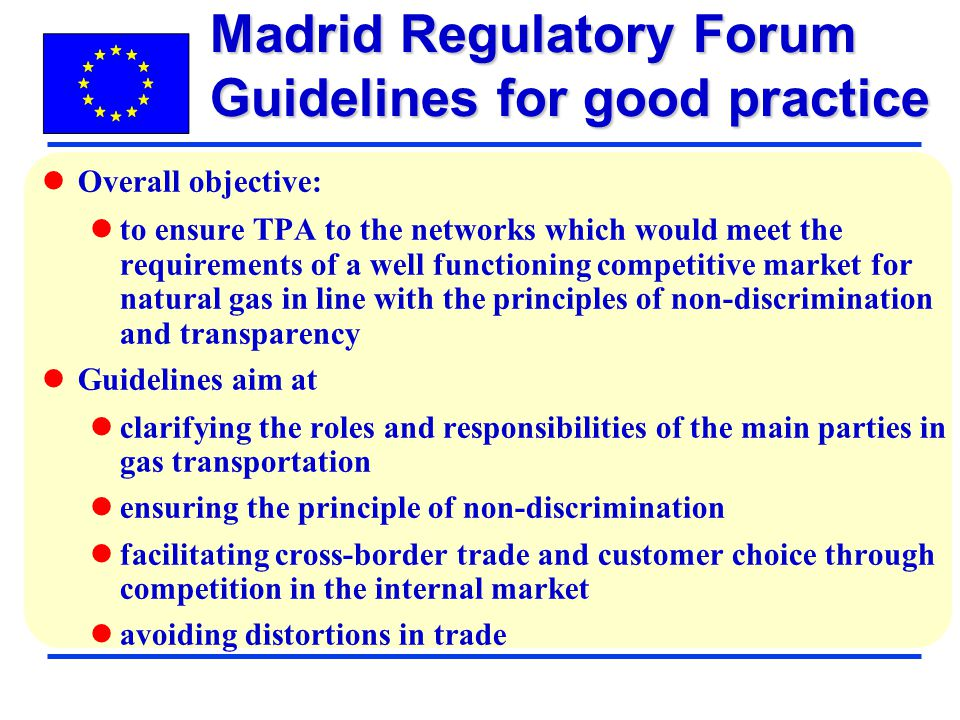 Overall objective: to ensure TPA to the networks which would meet the requirements of a well functioning competitive market for natural gas in line with the principles of non-discrimination and transparency Guidelines aim at clarifying the roles and responsibilities of the main parties in gas transportation ensuring the principle of non-discrimination facilitating cross-border trade and customer choice through competition in the internal market avoiding distortions in trade Madrid Regulatory Forum Guidelines for good practice