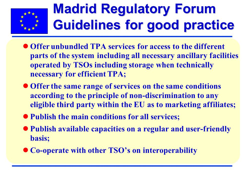 Offer unbundled TPA services for access to the different parts of the system including all necessary ancillary facilities operated by TSOs including storage when technically necessary for efficient TPA; Offer the same range of services on the same conditions according to the principle of non-discrimination to any eligible third party within the EU as to marketing affiliates; Publish the main conditions for all services; Publish available capacities on a regular and user-friendly basis; Co-operate with other TSOs on interoperability Madrid Regulatory Forum Guidelines for good practice