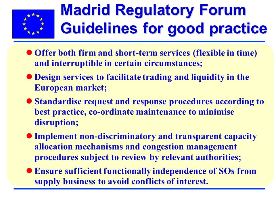 Offer both firm and short-term services (flexible in time) and interruptible in certain circumstances; Design services to facilitate trading and liquidity in the European market; Standardise request and response procedures according to best practice, co-ordinate maintenance to minimise disruption; Implement non-discriminatory and transparent capacity allocation mechanisms and congestion management procedures subject to review by relevant authorities; Ensure sufficient functionally independence of SOs from supply business to avoid conflicts of interest.