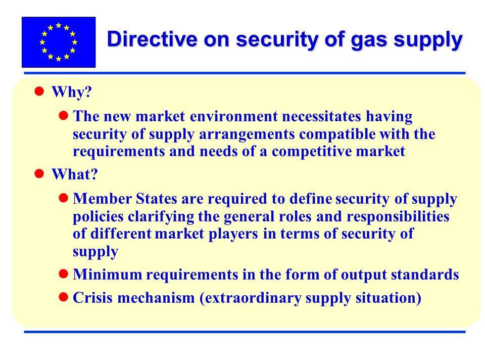 Directive on security of gas supply Why? The new market environment necessitates having security of supply arrangements compatible with the requiremen