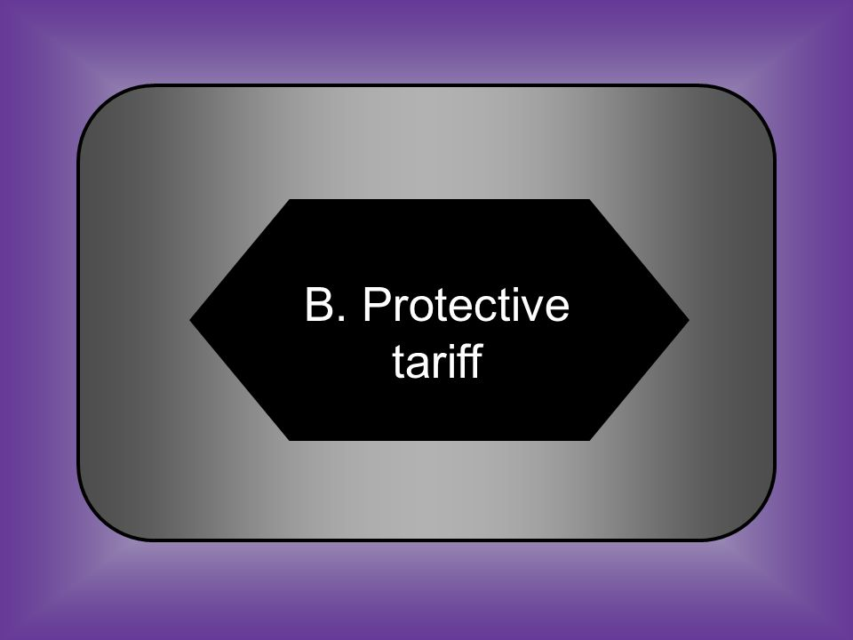 A:B: Poll tariffProtective tariff #28 The tax is exclusively leveled at the foreign industry.