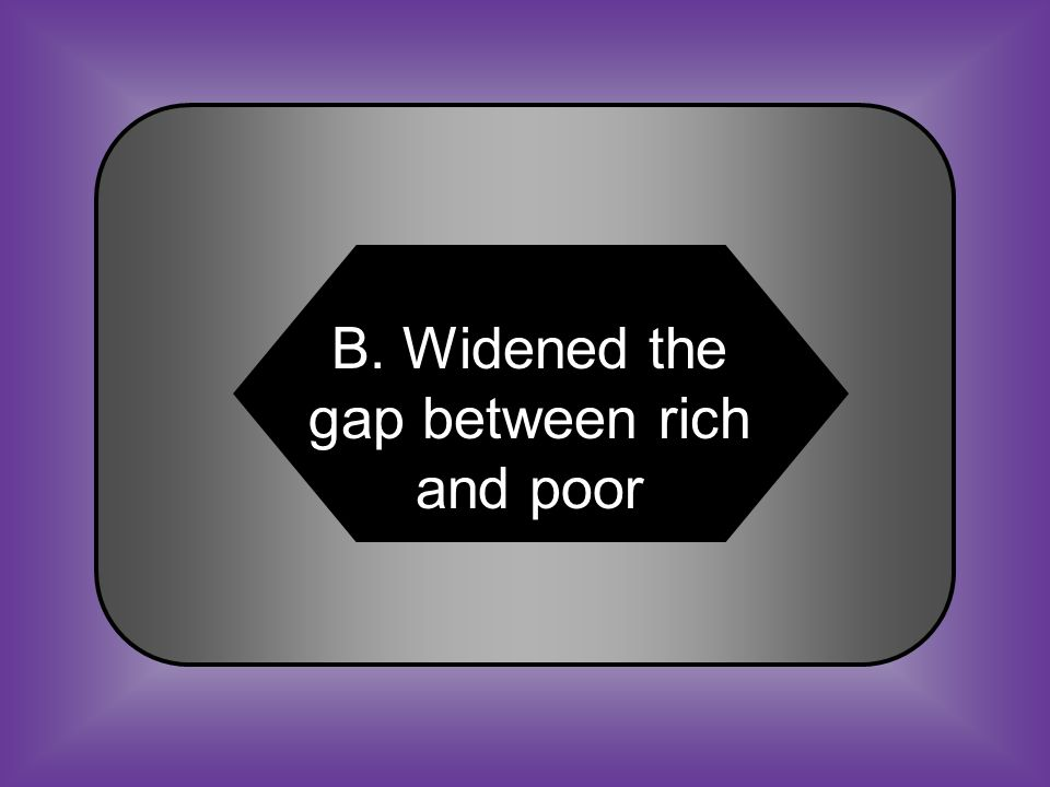 A:B: Forced people to move to other countries Widened the gap between rich and poor.