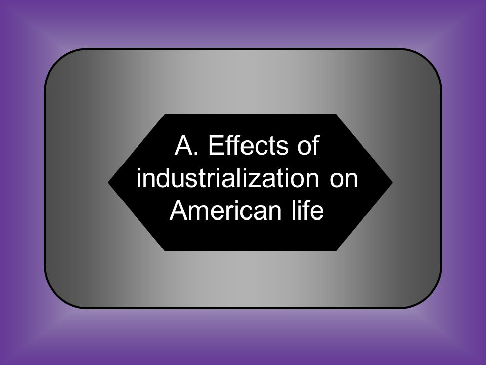 A:B: Effects of Industrialization on American life Influences leading to the Civil War #34 The increase in urbanization, western expansion, and the wide gap between rich and poor are all ________.