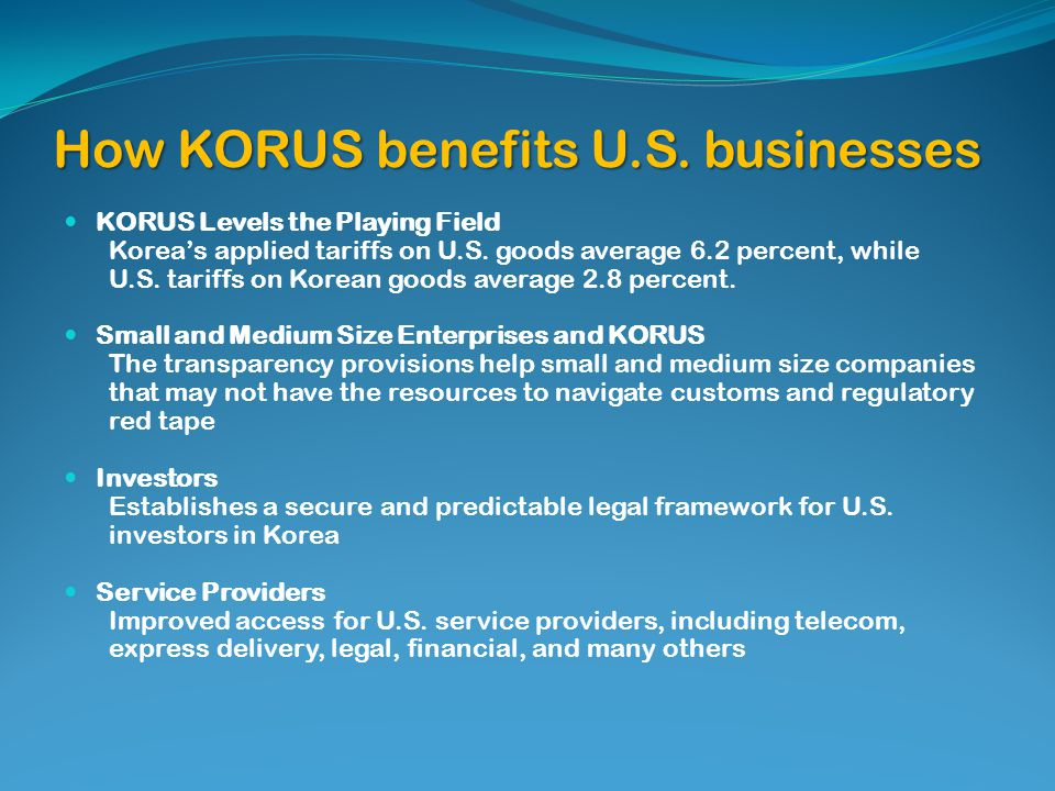 How KORUS benefits U.S. businesses KORUS Levels the Playing Field Koreas applied tariffs on U.S. goods average 6.2 percent, while U.S. tariffs on Kore
