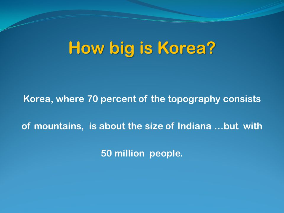 How big is Korea? Korea, where 70 percent of the topography consists of mountains, is about the size of Indiana …but with 50 million people.