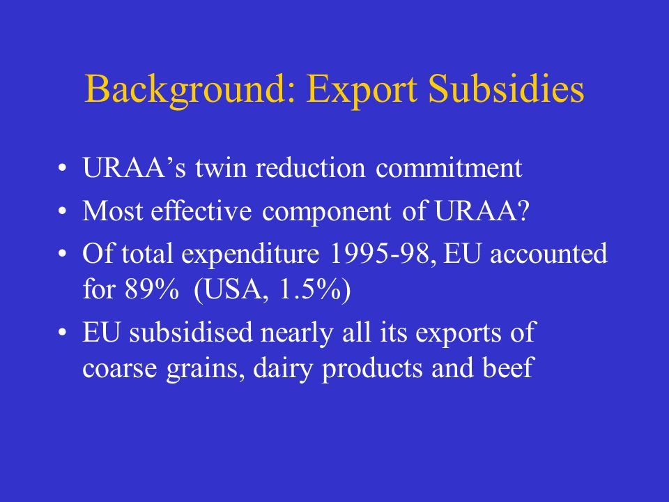 Background: Export Subsidies URAAs twin reduction commitment Most effective component of URAA.