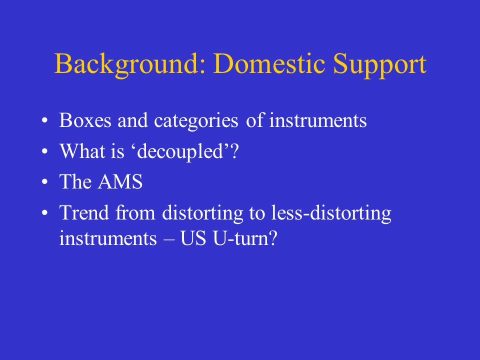 Background: Domestic Support Boxes and categories of instruments What is decoupled? The AMS Trend from distorting to less-distorting instruments – US