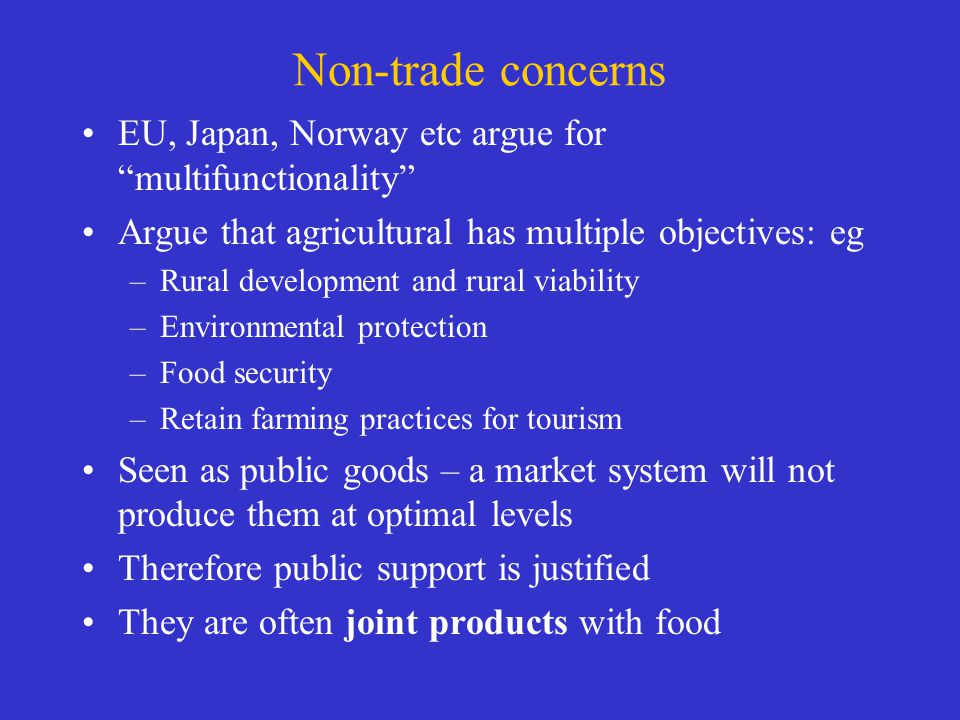 Non-trade concerns EU, Japan, Norway etc argue for multifunctionality Argue that agricultural has multiple objectives: eg –Rural development and rural