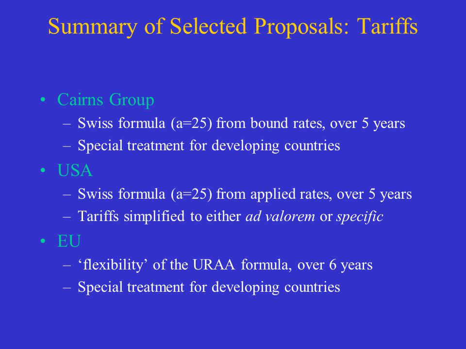 Summary of Selected Proposals: Tariffs Cairns Group –Swiss formula (a=25) from bound rates, over 5 years –Special treatment for developing countries USA –Swiss formula (a=25) from applied rates, over 5 years –Tariffs simplified to either ad valorem or specific EU –flexibility of the URAA formula, over 6 years –Special treatment for developing countries
