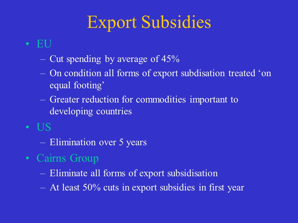 Export Subsidies EU –Cut spending by average of 45% –On condition all forms of export subdisation treated on equal footing –Greater reduction for comm
