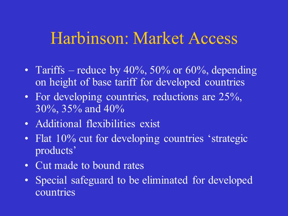 Harbinson: Market Access Tariffs – reduce by 40%, 50% or 60%, depending on height of base tariff for developed countries For developing countries, reductions are 25%, 30%, 35% and 40% Additional flexibilities exist Flat 10% cut for developing countries strategic products Cut made to bound rates Special safeguard to be eliminated for developed countries