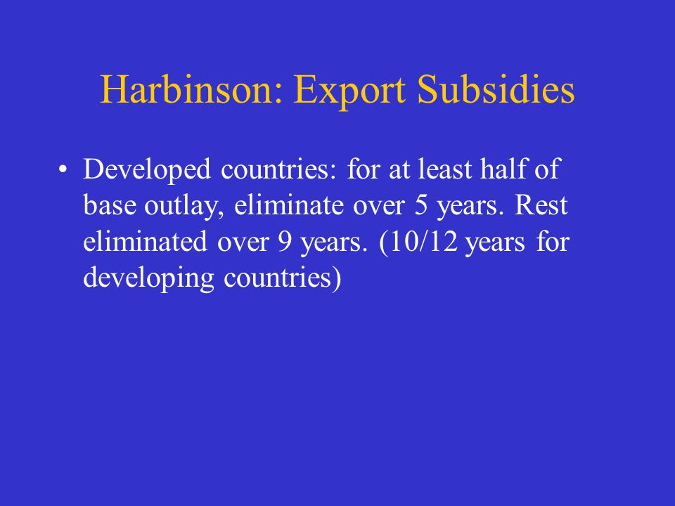 Harbinson: Export Subsidies Developed countries: for at least half of base outlay, eliminate over 5 years. Rest eliminated over 9 years. (10/12 years
