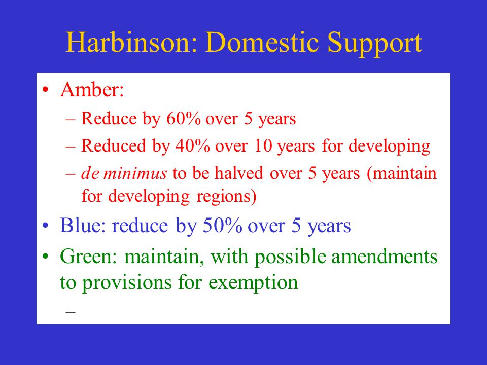 Harbinson: Domestic Support Amber: –Reduce by 60% over 5 years –Reduced by 40% over 10 years for developing –de minimus to be halved over 5 years (maintain for developing regions) Blue: reduce by 50% over 5 years Green: maintain, with possible amendments to provisions for exemption –