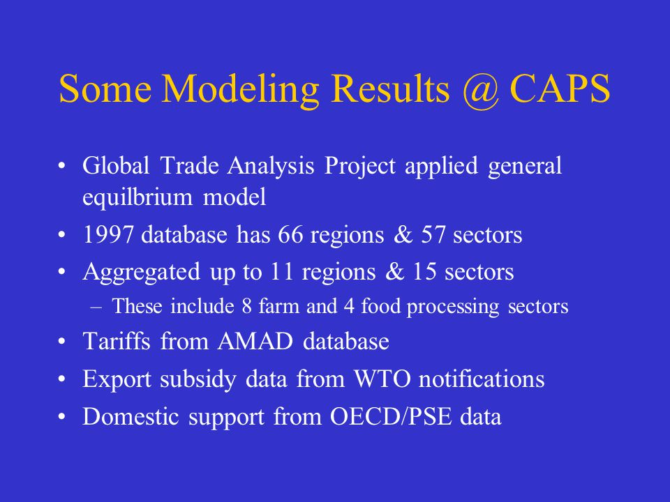 Some Modeling Results @ CAPS Global Trade Analysis Project applied general equilbrium model 1997 database has 66 regions & 57 sectors Aggregated up to 11 regions & 15 sectors –These include 8 farm and 4 food processing sectors Tariffs from AMAD database Export subsidy data from WTO notifications Domestic support from OECD/PSE data