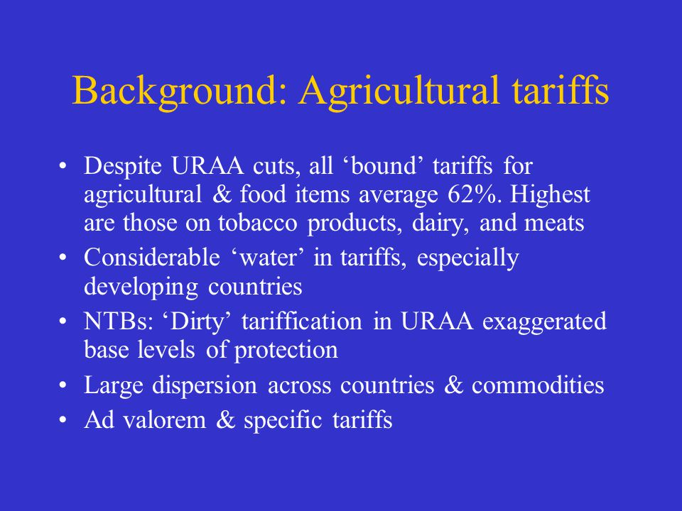 Background: Agricultural tariffs Despite URAA cuts, all bound tariffs for agricultural & food items average 62%. Highest are those on tobacco products