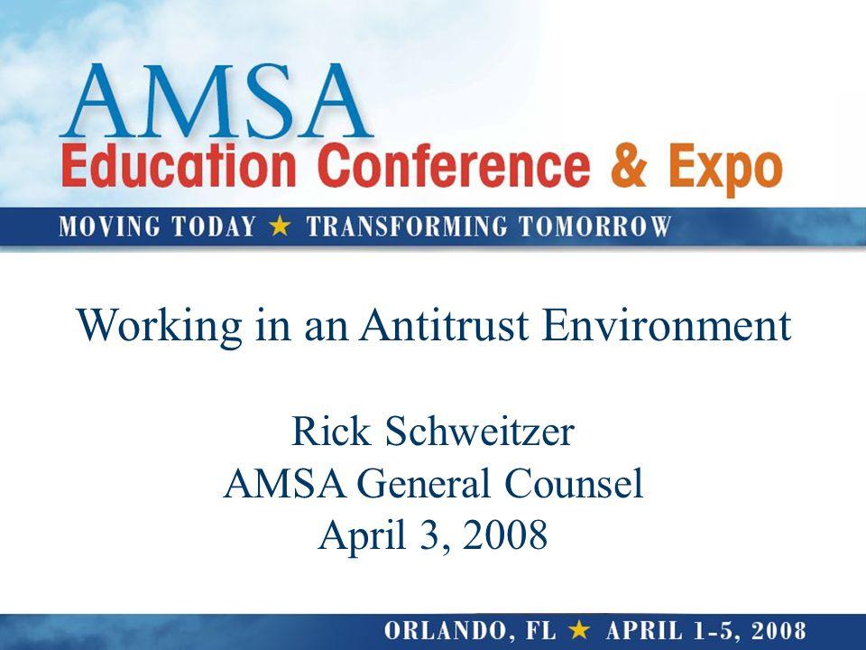 Working in an Antitrust Environment Rick Schweitzer AMSA General Counsel April 3, 2008