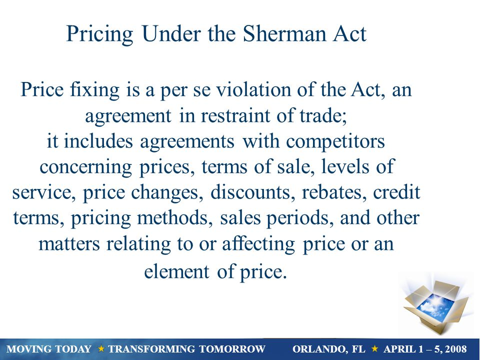 Pricing Under the Sherman Act Price fixing is a per se violation of the Act, an agreement in restraint of trade; it includes agreements with competitors concerning prices, terms of sale, levels of service, price changes, discounts, rebates, credit terms, pricing methods, sales periods, and other matters relating to or affecting price or an element of price.