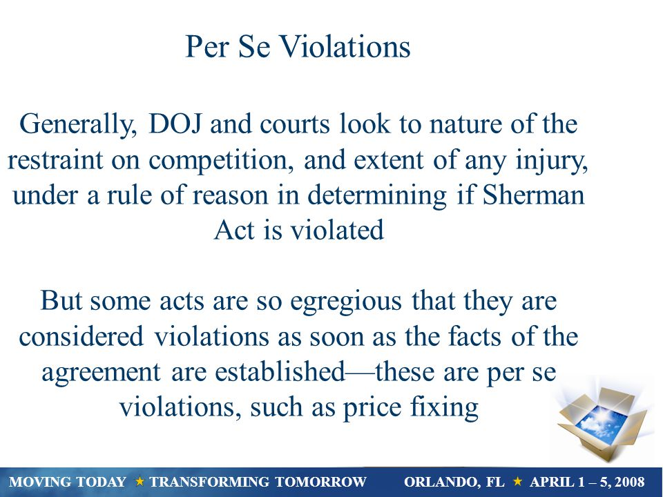 Per Se Violations Generally, DOJ and courts look to nature of the restraint on competition, and extent of any injury, under a rule of reason in determining if Sherman Act is violated But some acts are so egregious that they are considered violations as soon as the facts of the agreement are establishedthese are per se violations, such as price fixing MOVING TODAY TRANSFORMING TOMORROWORLANDO, FL APRIL 1 – 5, 2008