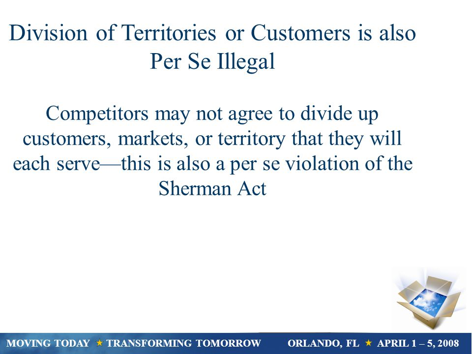 Division of Territories or Customers is also Per Se Illegal Competitors may not agree to divide up customers, markets, or territory that they will each servethis is also a per se violation of the Sherman Act MOVING TODAY TRANSFORMING TOMORROWORLANDO, FL APRIL 1 – 5, 2008