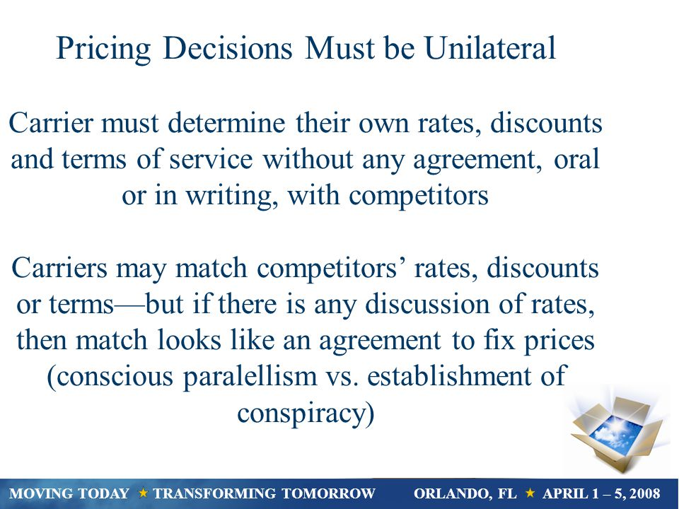 Pricing Decisions Must be Unilateral Carrier must determine their own rates, discounts and terms of service without any agreement, oral or in writing, with competitors Carriers may match competitors rates, discounts or termsbut if there is any discussion of rates, then match looks like an agreement to fix prices (conscious paralellism vs.