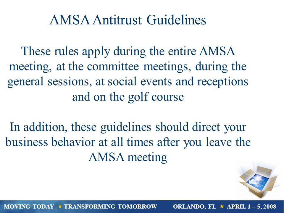 AMSA Antitrust Guidelines These rules apply during the entire AMSA meeting, at the committee meetings, during the general sessions, at social events and receptions and on the golf course In addition, these guidelines should direct your business behavior at all times after you leave the AMSA meeting MOVING TODAY TRANSFORMING TOMORROWORLANDO, FL APRIL 1 – 5, 2008
