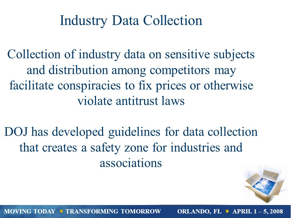 Industry Data Collection Collection of industry data on sensitive subjects and distribution among competitors may facilitate conspiracies to fix prices or otherwise violate antitrust laws DOJ has developed guidelines for data collection that creates a safety zone for industries and associations MOVING TODAY TRANSFORMING TOMORROWORLANDO, FL APRIL 1 – 5, 2008
