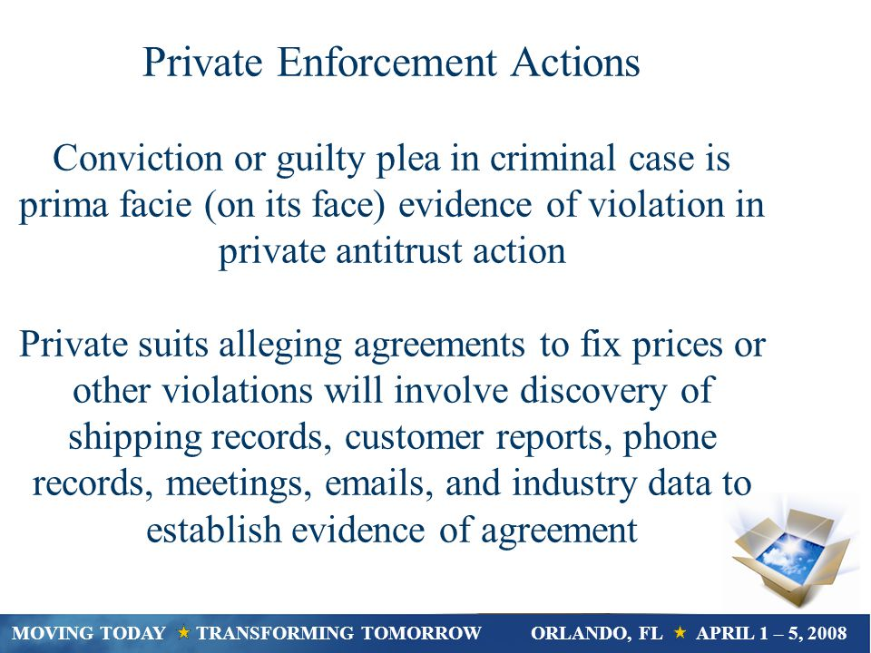 Private Enforcement Actions Conviction or guilty plea in criminal case is prima facie (on its face) evidence of violation in private antitrust action Private suits alleging agreements to fix prices or other violations will involve discovery of shipping records, customer reports, phone records, meetings, emails, and industry data to establish evidence of agreement MOVING TODAY TRANSFORMING TOMORROWORLANDO, FL APRIL 1 – 5, 2008