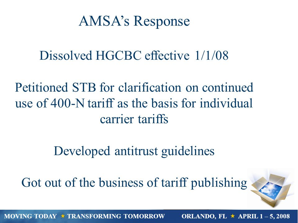 AMSA Antitrust Guidelines Other topics to avoid include service volume or capacity, future sales strategies, new service plans, or customer or supplier lists Cannot discuss not competing for customers, or dividing up customers or territory, or refusing to deal with certain customers, suppliers or competitors, or requiring customers to purchase additional products or services to get a desired product or service (illegal tie-in) MOVING TODAY TRANSFORMING TOMORROWORLANDO, FL APRIL 1 – 5, 2008