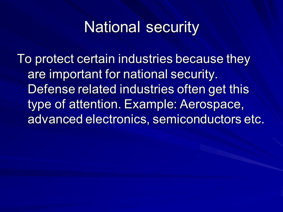 National security To protect certain industries because they are important for national security. Defense related industries often get this type of at
