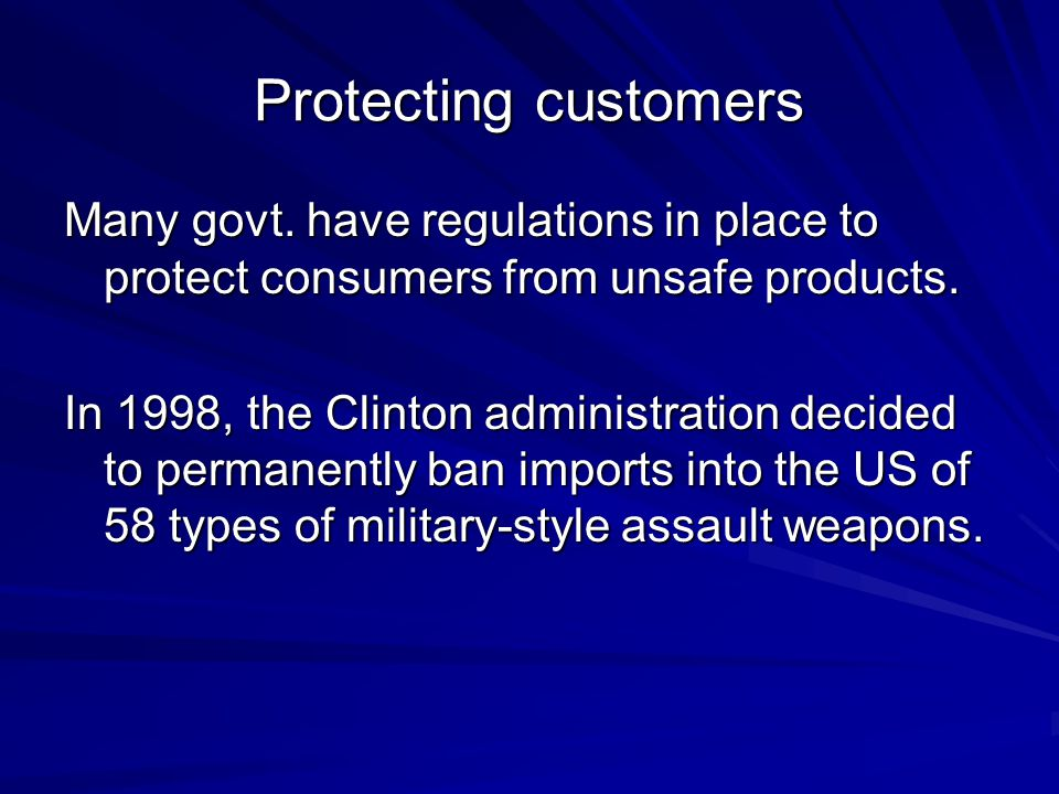 Protecting customers Many govt. have regulations in place to protect consumers from unsafe products. In 1998, the Clinton administration decided to pe