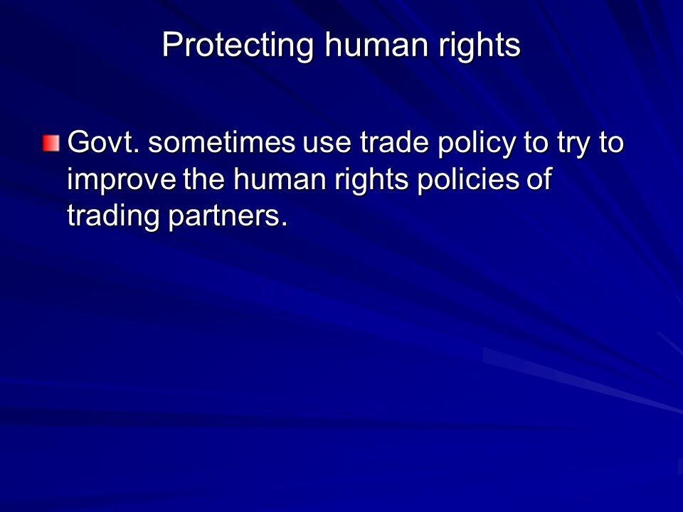 Protecting human rights Govt. sometimes use trade policy to try to improve the human rights policies of trading partners.