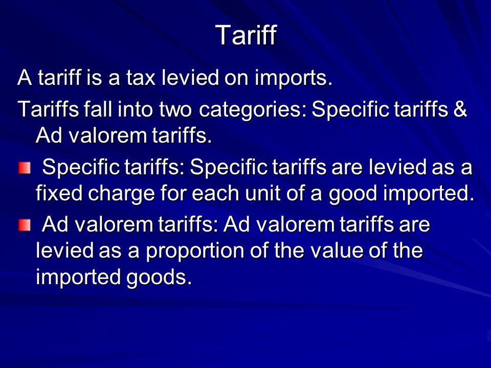 Tariff A tariff is a tax levied on imports. Tariffs fall into two categories: Specific tariffs & Ad valorem tariffs. Specific tariffs: Specific tariff