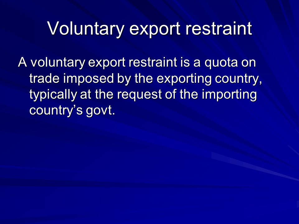 Voluntary export restraint A voluntary export restraint is a quota on trade imposed by the exporting country, typically at the request of the importin