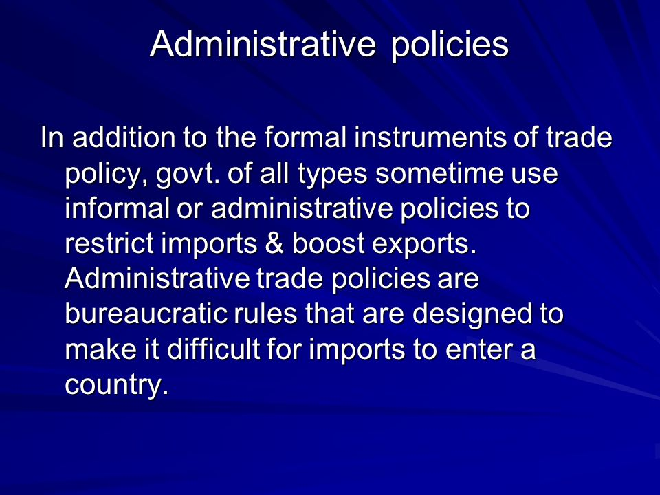 Administrative policies In addition to the formal instruments of trade policy, govt. of all types sometime use informal or administrative policies to
