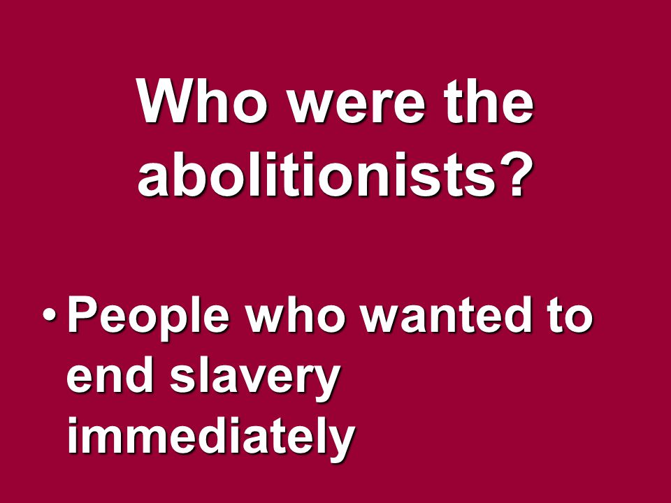 Who were the abolitionists? People who wanted to end slavery immediatelyPeople who wanted to end slavery immediately