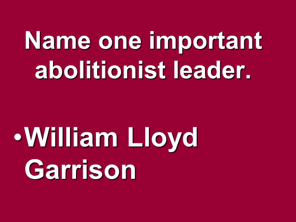 Name one important abolitionist leader. William Lloyd GarrisonWilliam Lloyd Garrison