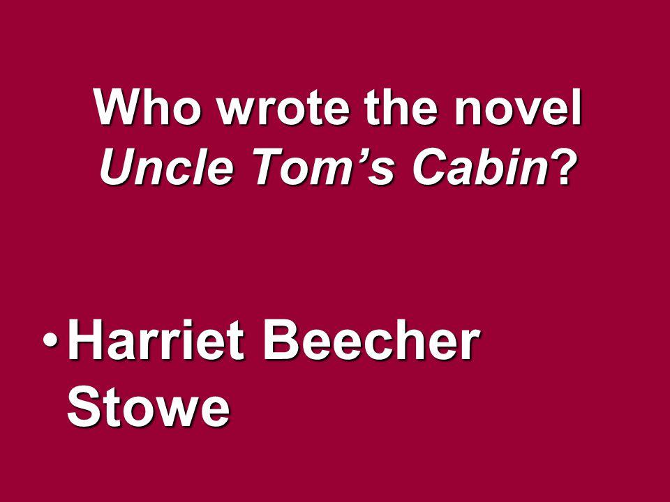 Who wrote the novel Uncle Toms Cabin? Harriet Beecher StoweHarriet Beecher Stowe