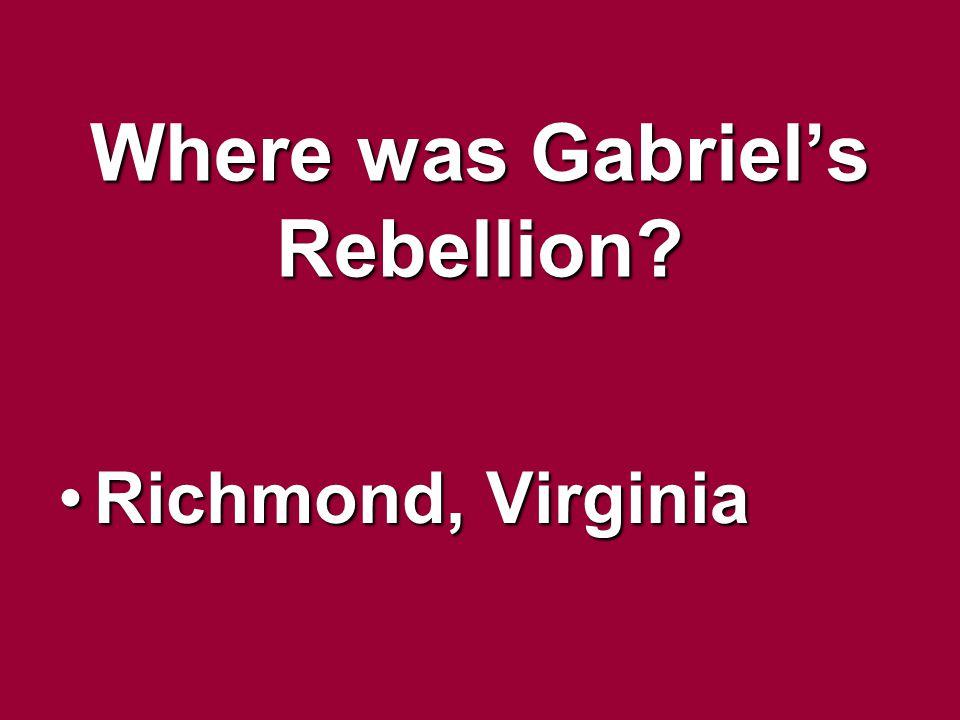 Where was Gabriels Rebellion? Richmond, VirginiaRichmond, Virginia