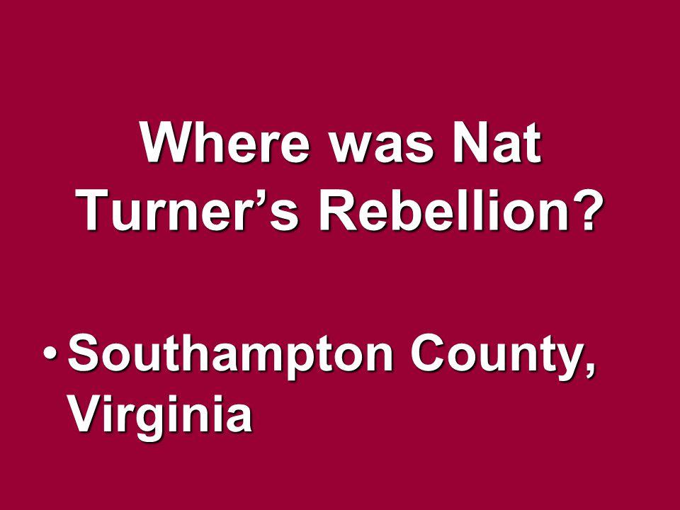 Where was Nat Turners Rebellion? Southampton County, VirginiaSouthampton County, Virginia