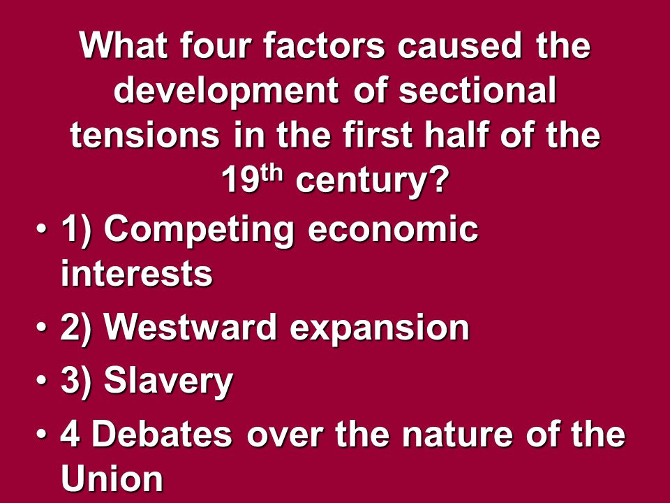 What four factors caused the development of sectional tensions in the first half of the 19 th century? 1) Competing economic interests1) Competing eco