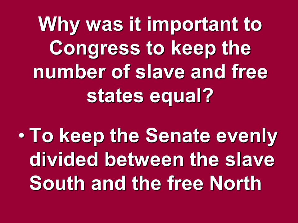 Why was it important to Congress to keep the number of slave and free states equal? To keep the Senate evenly divided between the slave South and the