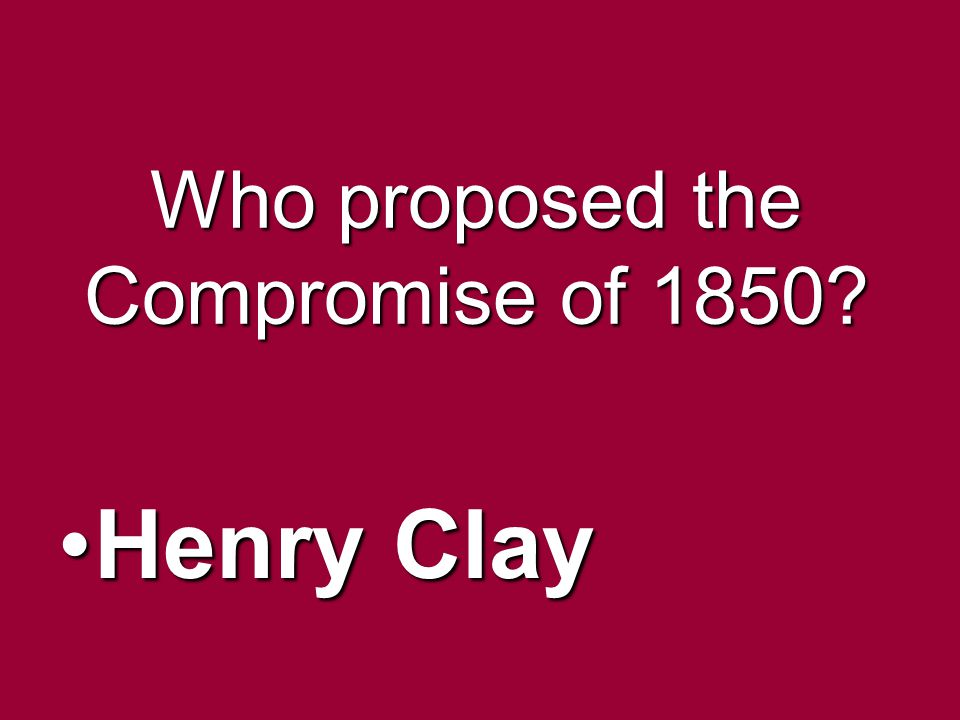 Who proposed the Compromise of 1850? Henry ClayHenry Clay